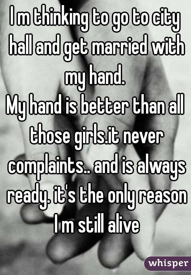 I m thinking to go to city hall and get married with my hand.  My hand is better than all those girls.it never complaints.. and is always ready. it's the only reason I m still alive