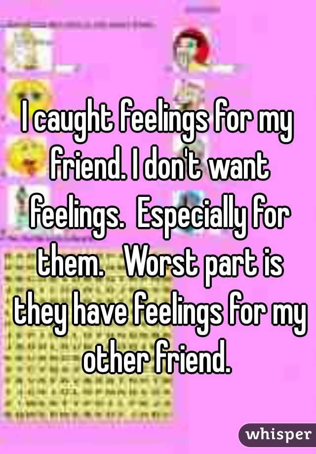 I caught feelings for my friend. I don't want feelings.  Especially for them.   Worst part is they have feelings for my other friend.