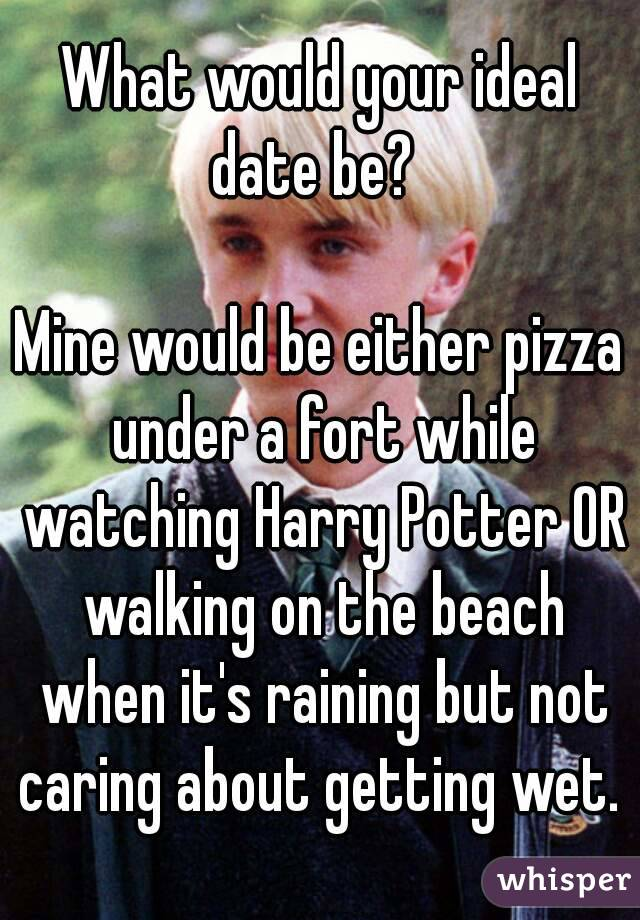 What would your ideal date be?    Mine would be either pizza under a fort while watching Harry Potter OR walking on the beach when it's raining but not caring about getting wet.