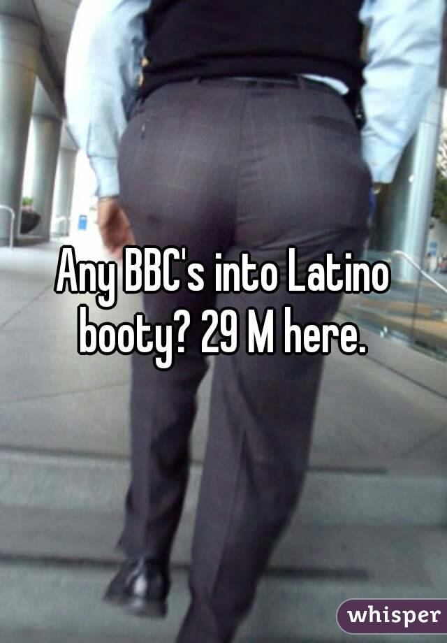 Any BBC's into Latino booty? 29 M here.