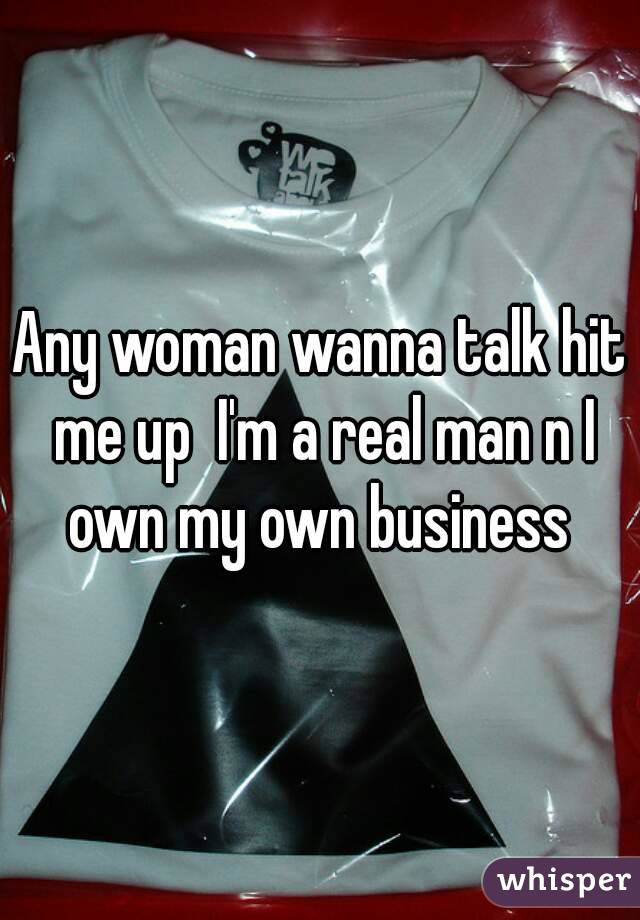 Any woman wanna talk hit me up  I'm a real man n I own my own business