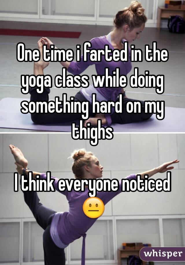 One time i farted in the yoga class while doing something hard on my thighs   I think everyone noticed  😐