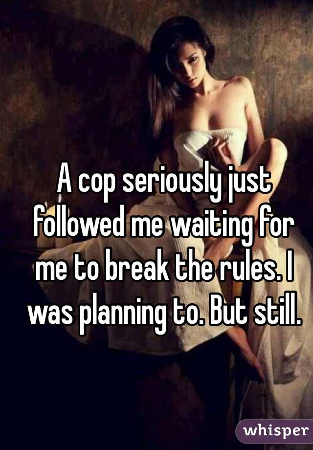 A cop seriously just followed me waiting for me to break the rules. I was planning to. But still.