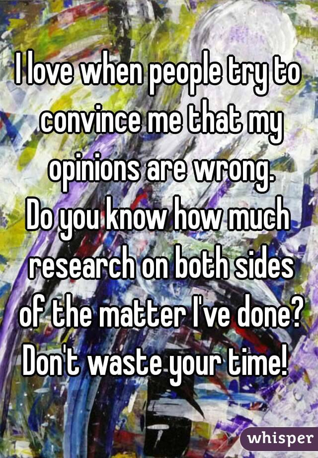 I love when people try to convince me that my opinions are wrong. Do you know how much research on both sides of the matter I've done? Don't waste your time!