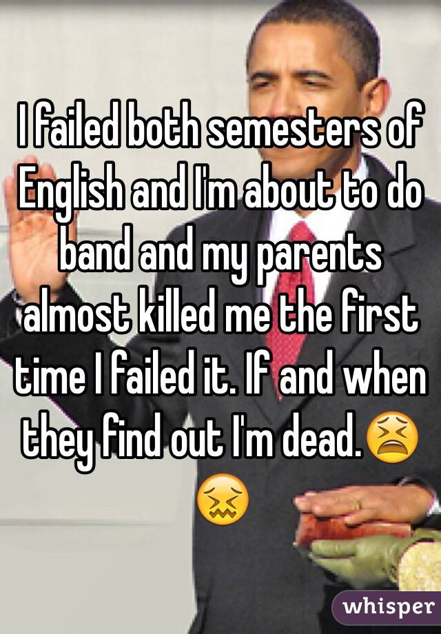 I failed both semesters of English and I'm about to do band and my parents almost killed me the first time I failed it. If and when they find out I'm dead.😫😖