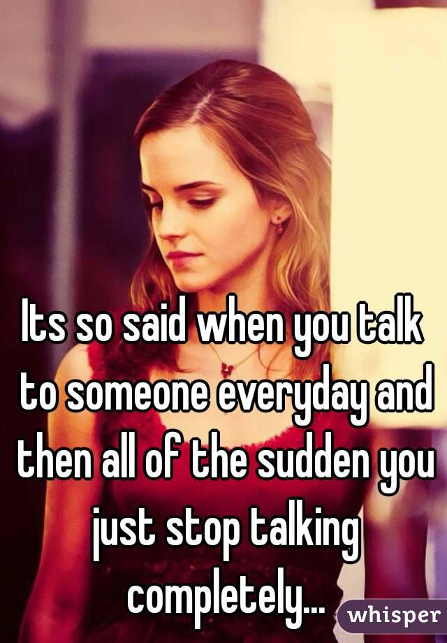 Its so said when you talk to someone everyday and then all of the sudden you just stop talking completely...