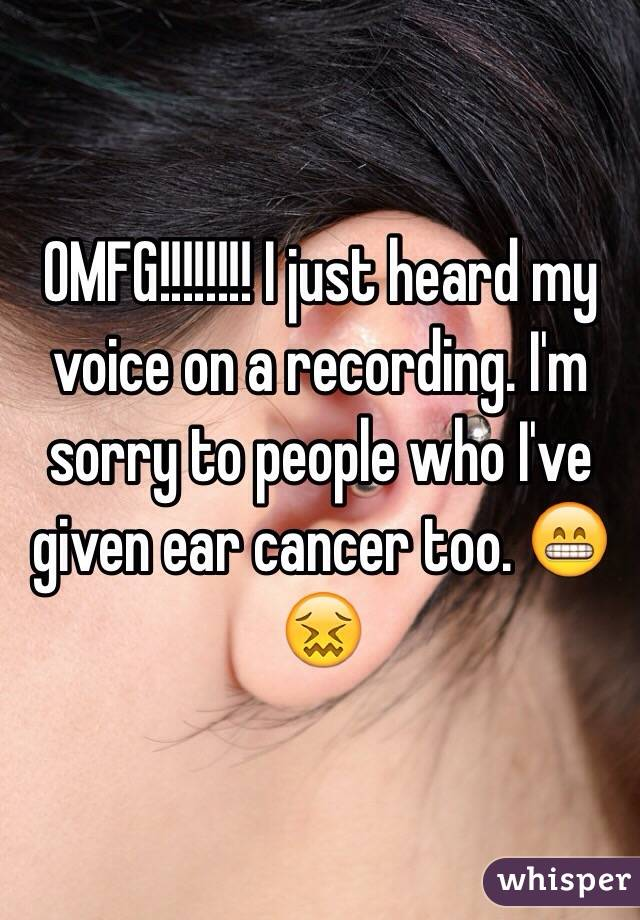 OMFG!!!!!!!! I just heard my voice on a recording. I'm sorry to people who I've given ear cancer too. 😁😖