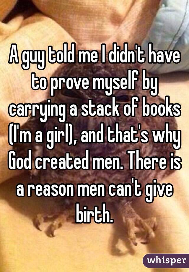 A guy told me I didn't have to prove myself by carrying a stack of books (I'm a girl), and that's why God created men. There is a reason men can't give birth.