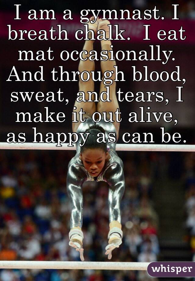 I am a gymnast. I breath chalk.  I eat mat occasionally. And through blood, sweat, and tears, I make it out alive, as happy as can be.