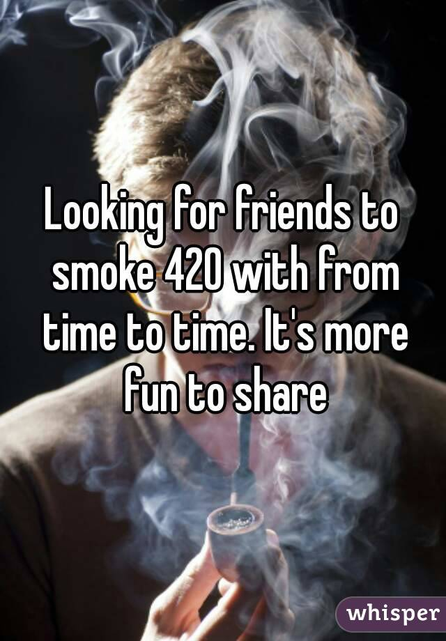 Looking for friends to smoke 420 with from time to time. It's more fun to share