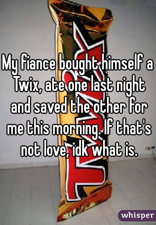 My fiance bought himself a Twix, ate one last night and saved the other for me this morning. If that's not love, idk what is.