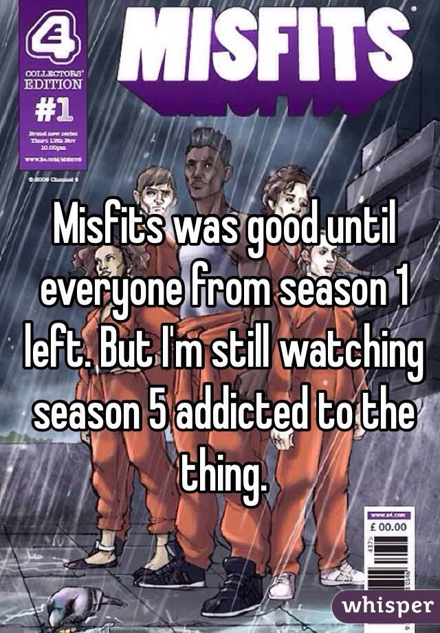 Misfits was good until everyone from season 1 left. But I'm still watching season 5 addicted to the thing.