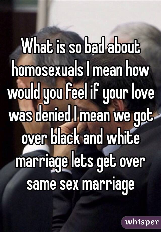 What is so bad about homosexuals I mean how would you feel if your love was denied I mean we got over black and white marriage lets get over same sex marriage