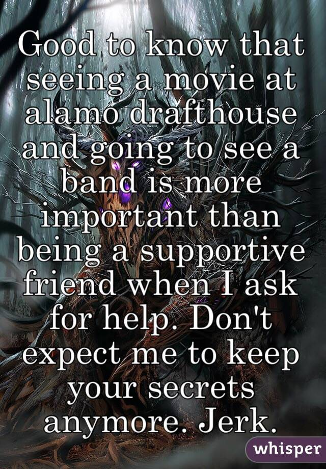 Good to know that seeing a movie at alamo drafthouse and going to see a band is more important than being a supportive friend when I ask for help. Don't expect me to keep your secrets anymore. Jerk.
