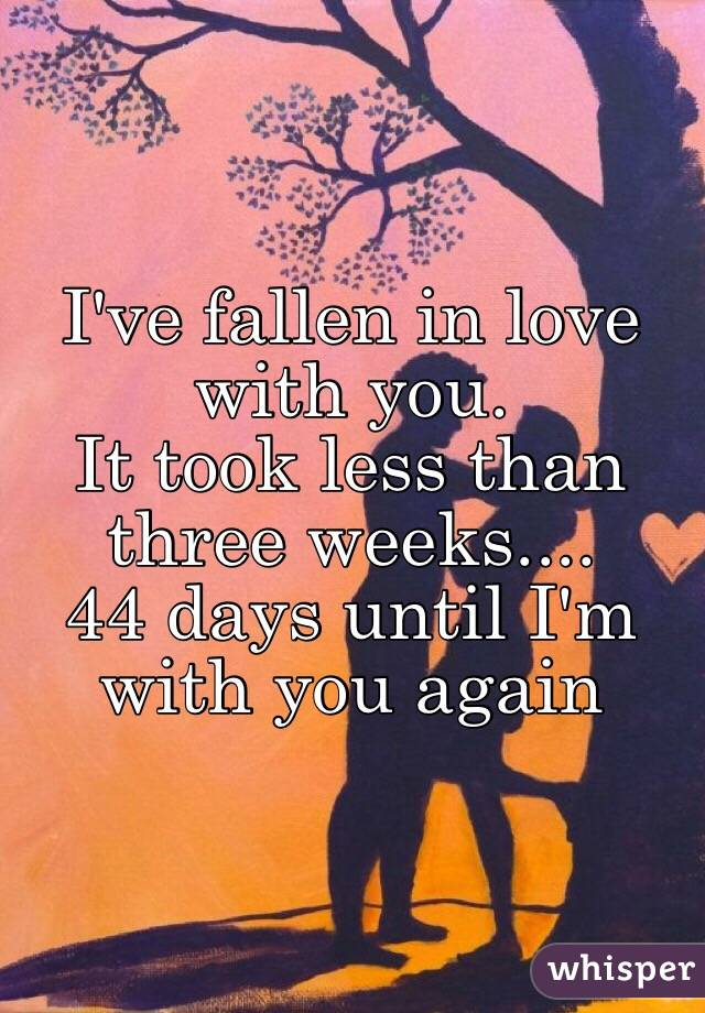 I've fallen in love with you. It took less than three weeks.... 44 days until I'm with you again