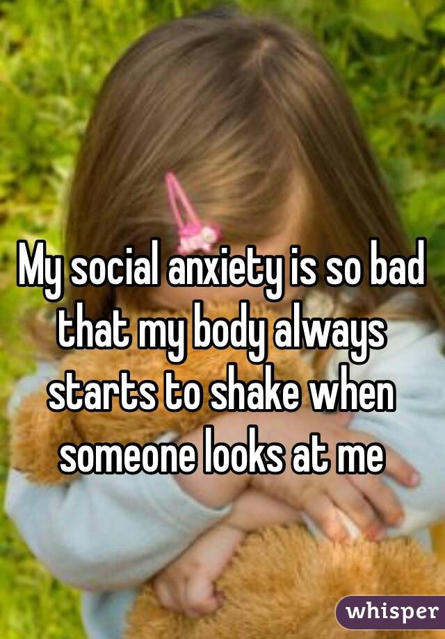 My social anxiety is so bad that my body always starts to shake when someone looks at me