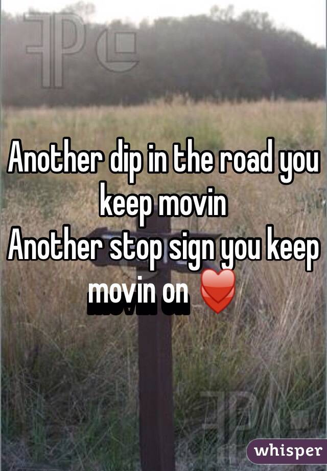 Another dip in the road you keep movin  Another stop sign you keep movin on ♥️