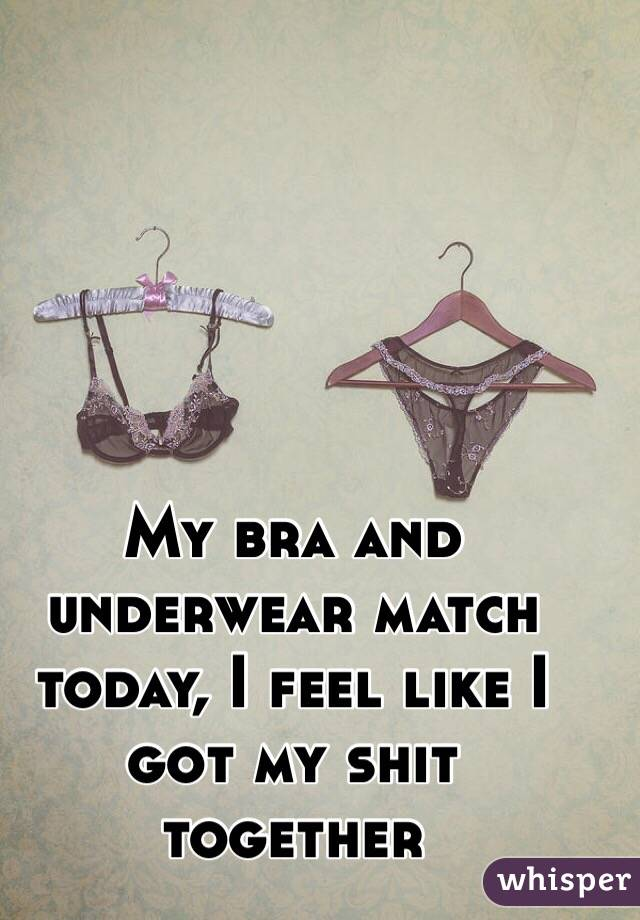 My bra and underwear match today, I feel like I got my shit together