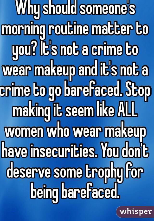 Why should someone's morning routine matter to you? It's not a crime to wear makeup and it's not a crime to go barefaced. Stop making it seem like ALL women who wear makeup have insecurities. You don't deserve some trophy for being barefaced.