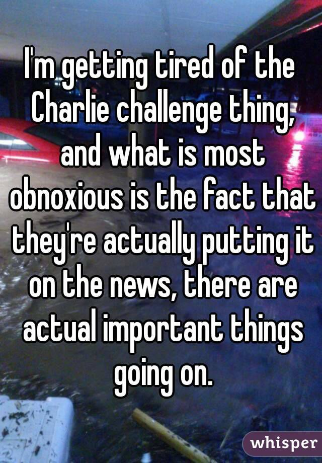 I'm getting tired of the Charlie challenge thing, and what is most obnoxious is the fact that they're actually putting it on the news, there are actual important things going on.