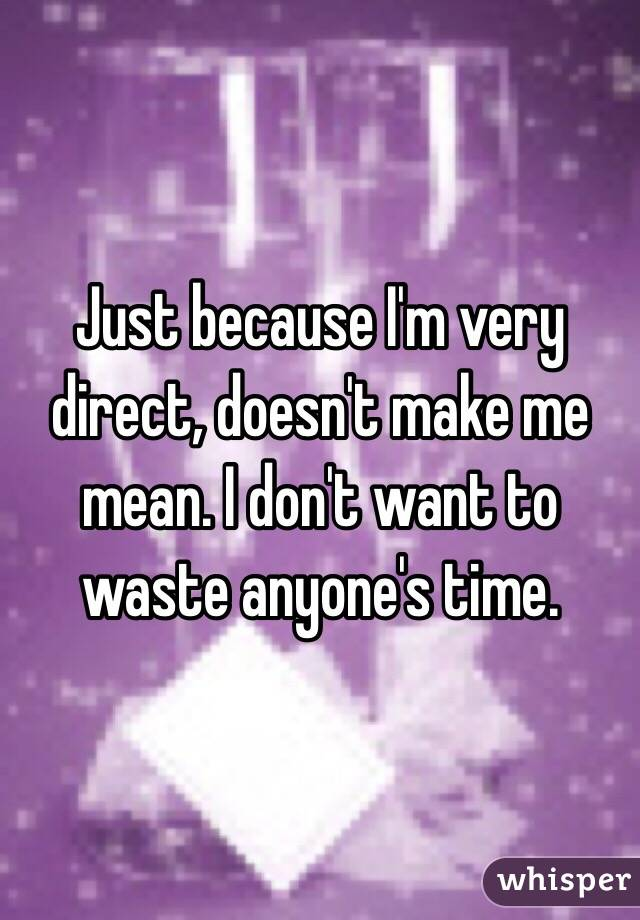 Just because I'm very direct, doesn't make me mean. I don't want to waste anyone's time.