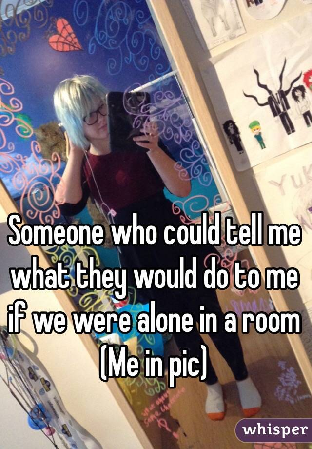 Someone who could tell me what they would do to me if we were alone in a room (Me in pic)