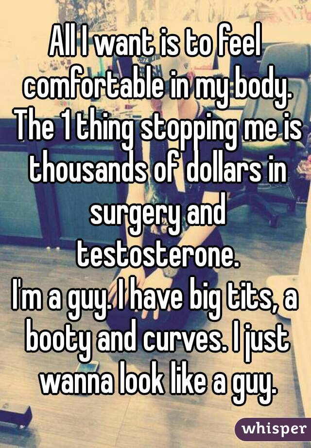 All I want is to feel comfortable in my body. The 1 thing stopping me is thousands of dollars in surgery and testosterone. I'm a guy. I have big tits, a booty and curves. I just wanna look like a guy.