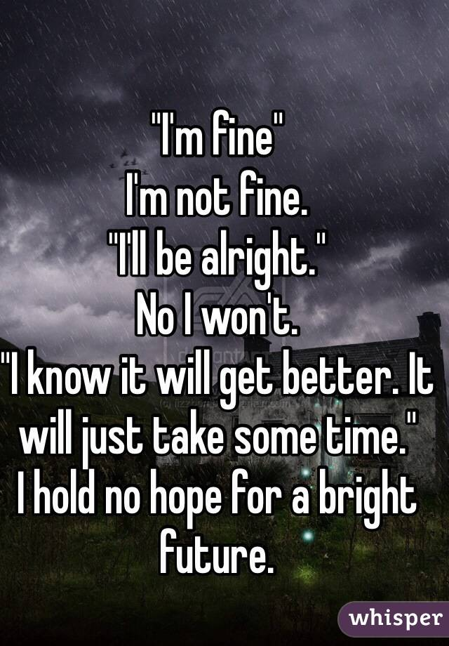 """""""I'm fine"""" I'm not fine.  """"I'll be alright."""" No I won't.  """"I know it will get better. It will just take some time."""" I hold no hope for a bright future."""