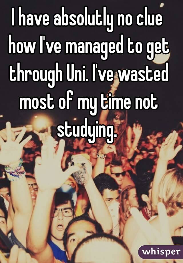 I have absolutly no clue how I've managed to get through Uni. I've wasted most of my time not studying.