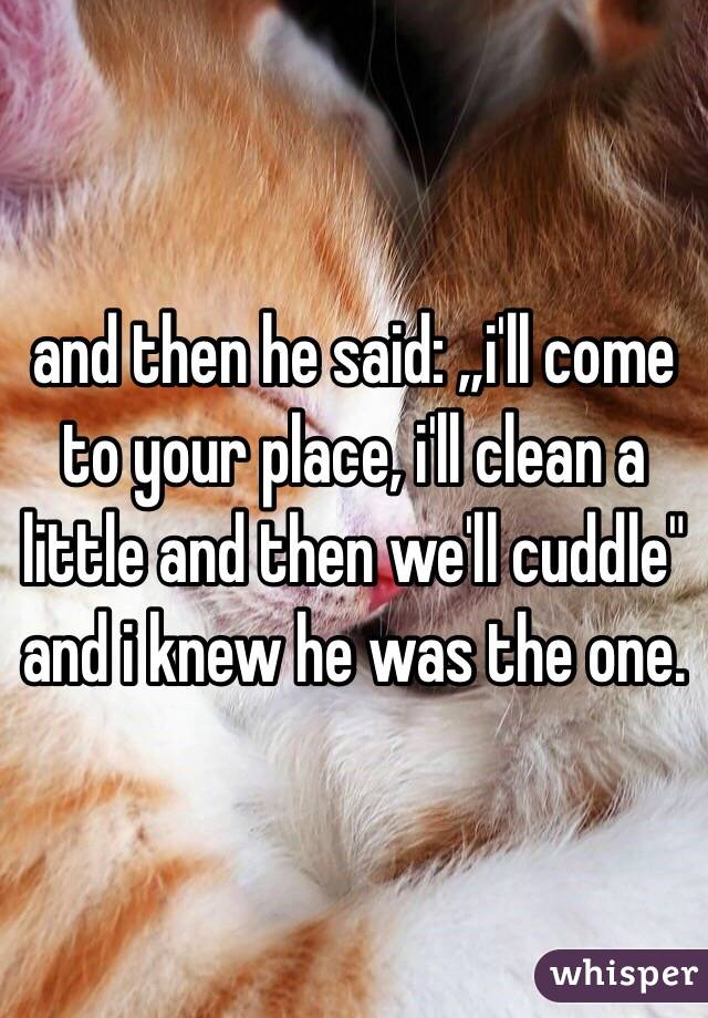 "and then he said: ""i'll come to your place, i'll clean a little and then we'll cuddle"" and i knew he was the one."