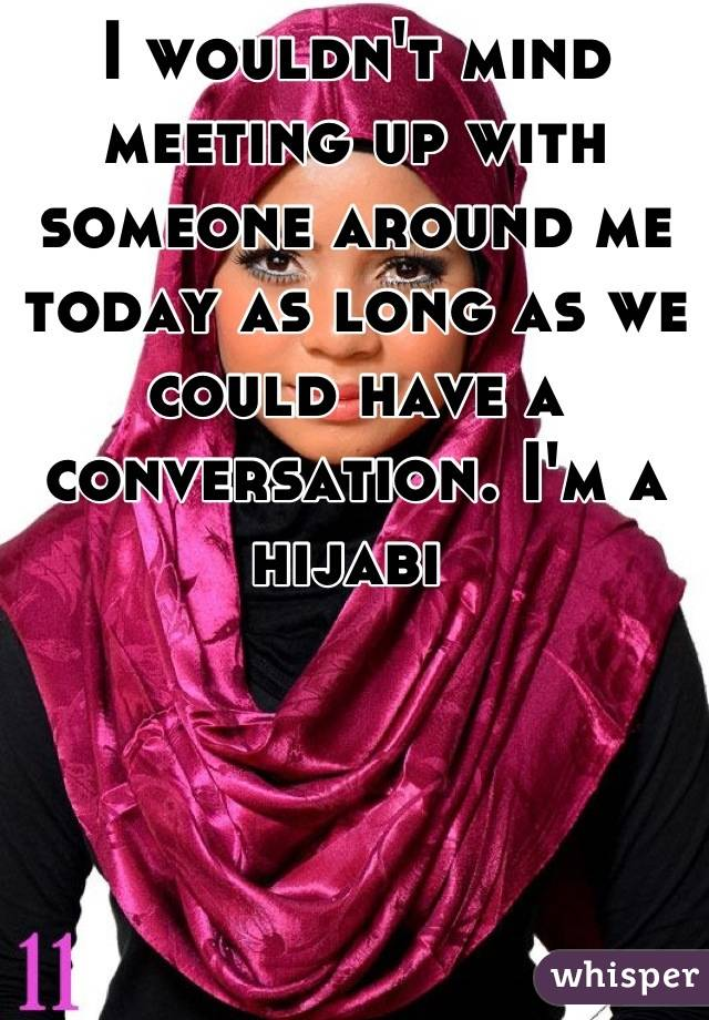I wouldn't mind meeting up with someone around me today as long as we could have a conversation. I'm a hijabi