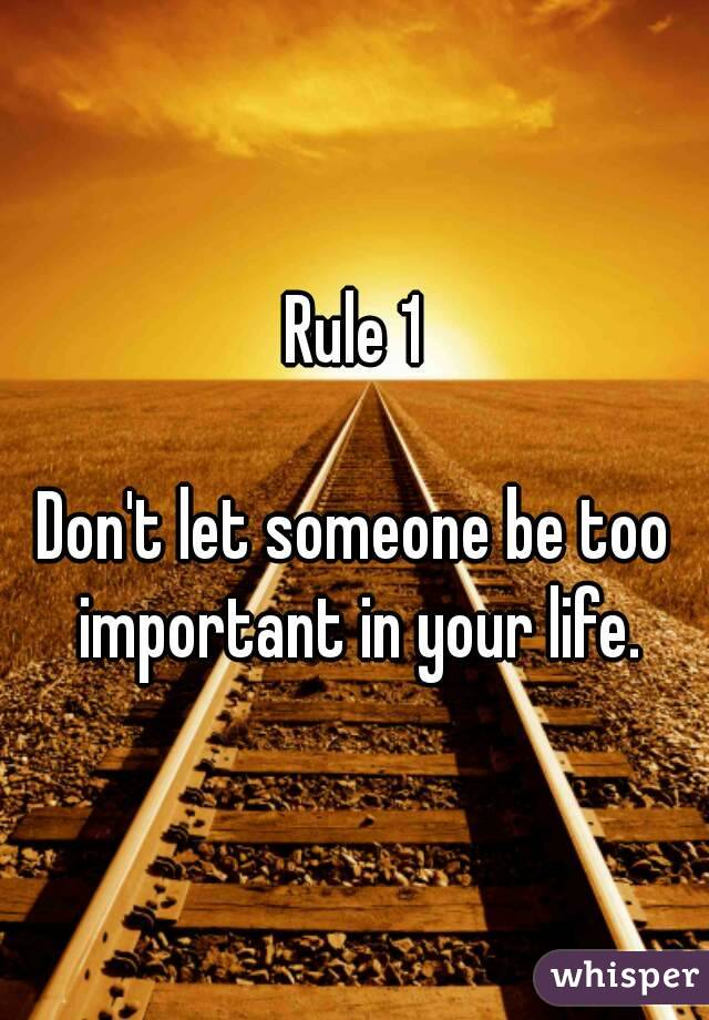 Rule 1  Don't let someone be too important in your life.