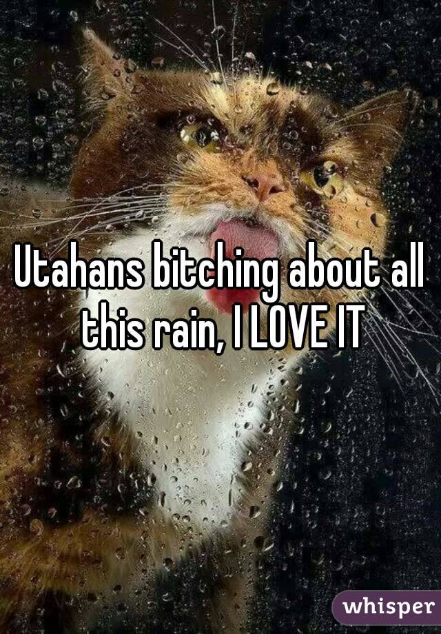 Utahans bitching about all this rain, I LOVE IT