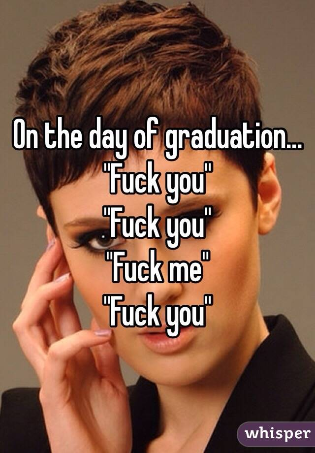 "On the day of graduation... ""Fuck you"" ""Fuck you"" ""Fuck me"" ""Fuck you"""