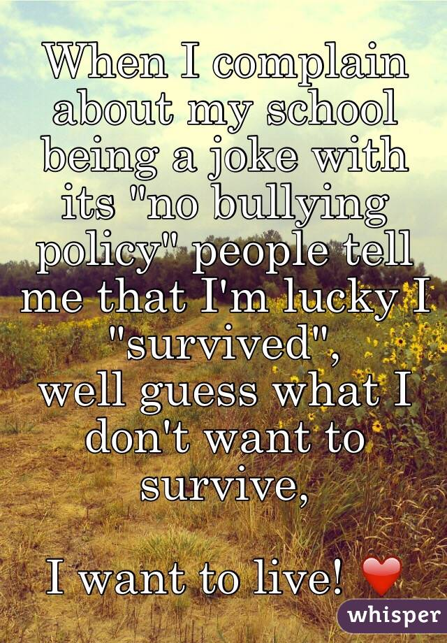 "When I complain about my school being a joke with its ""no bullying policy"" people tell me that I'm lucky I ""survived"",  well guess what I don't want to survive,   I want to live! ❤️"
