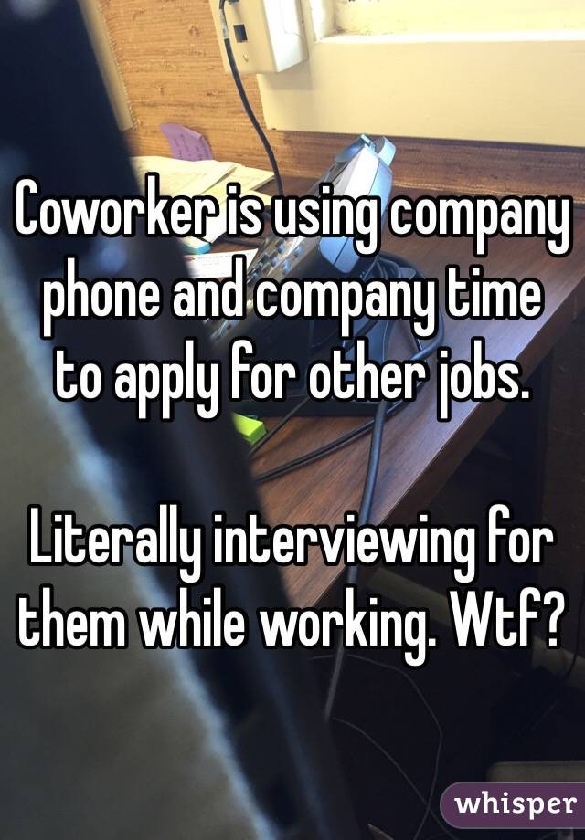 Coworker is using company phone and company time to apply for other jobs.  Literally interviewing for them while working. Wtf?