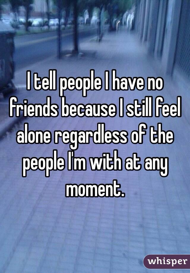 I tell people I have no friends because I still feel alone regardless of the people I'm with at any moment.
