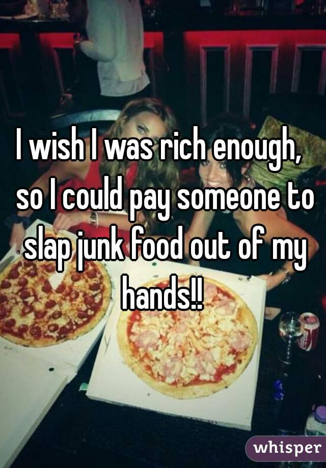 I wish I was rich enough,  so I could pay someone to slap junk food out of my hands!!