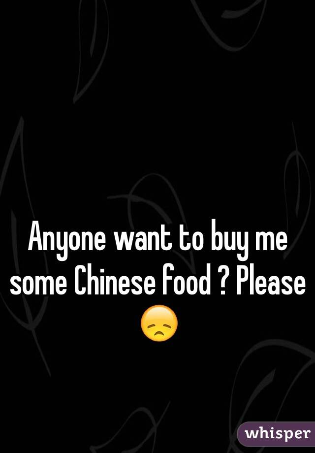 Anyone want to buy me some Chinese food ? Please 😞