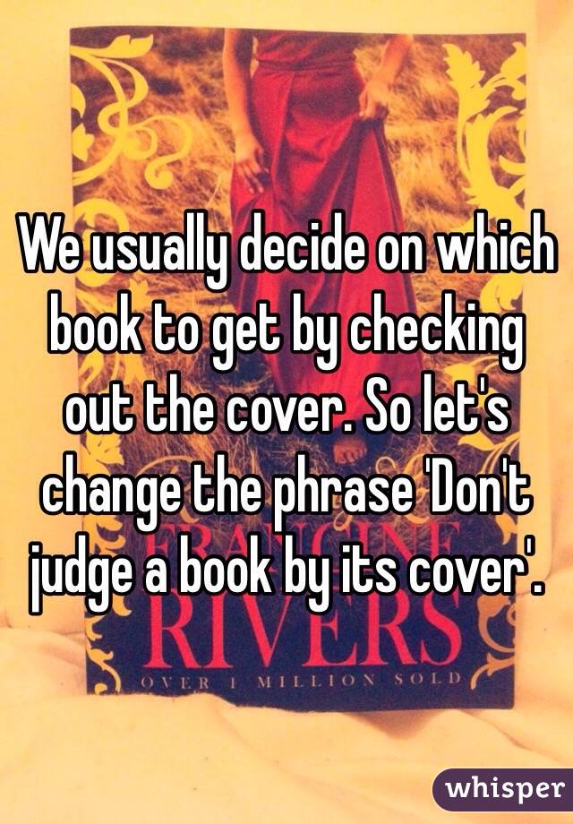 We usually decide on which book to get by checking out the cover. So let's change the phrase 'Don't judge a book by its cover'.