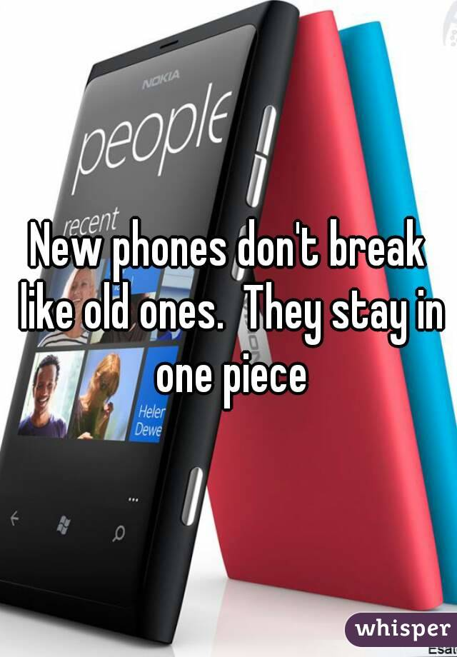 New phones don't break like old ones.  They stay in one piece