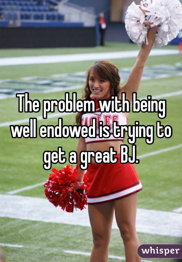 The problem with being well endowed is trying to get a great BJ.