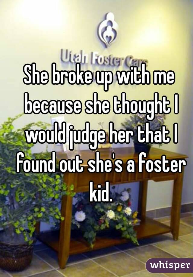 She broke up with me because she thought I would judge her that I found out she's a foster kid.