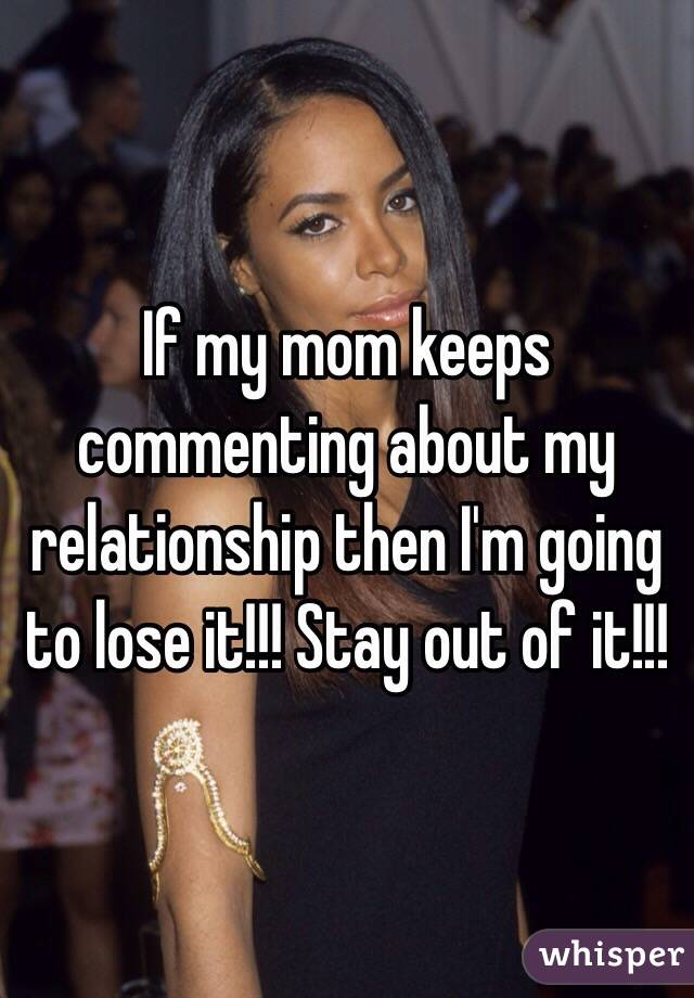 If my mom keeps commenting about my relationship then I'm going to lose it!!! Stay out of it!!!