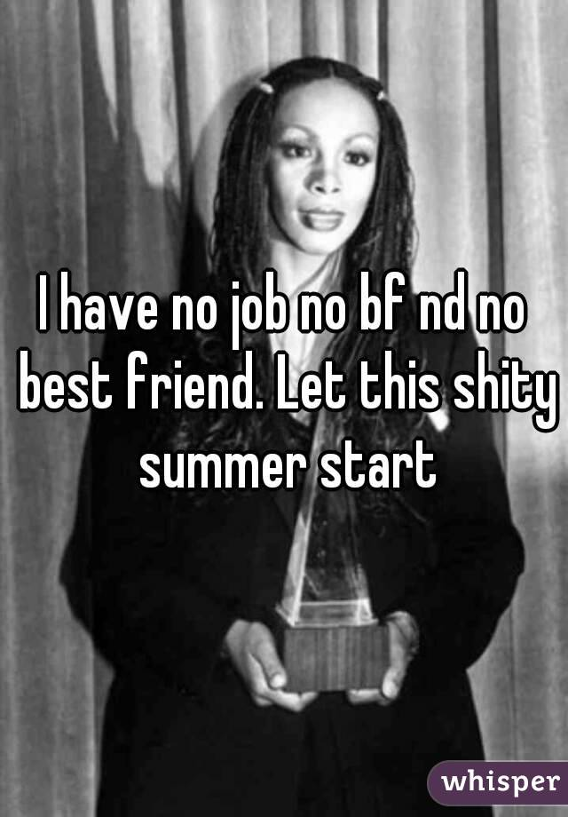 I have no job no bf nd no best friend. Let this shity summer start