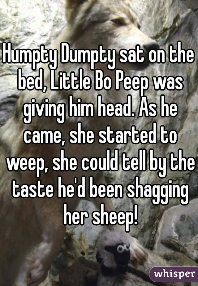Humpty Dumpty sat on the bed, Little Bo Peep was giving him head. As he came, she started to weep, she could tell by the taste he'd been shagging her sheep!