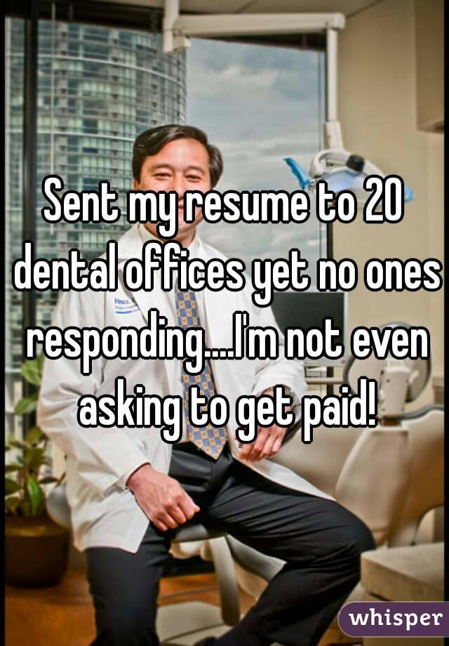 Sent my resume to 20 dental offices yet no ones responding....I'm not even asking to get paid!