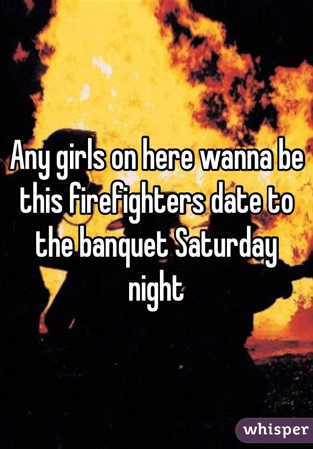 Any girls on here wanna be this firefighters date to the banquet Saturday night