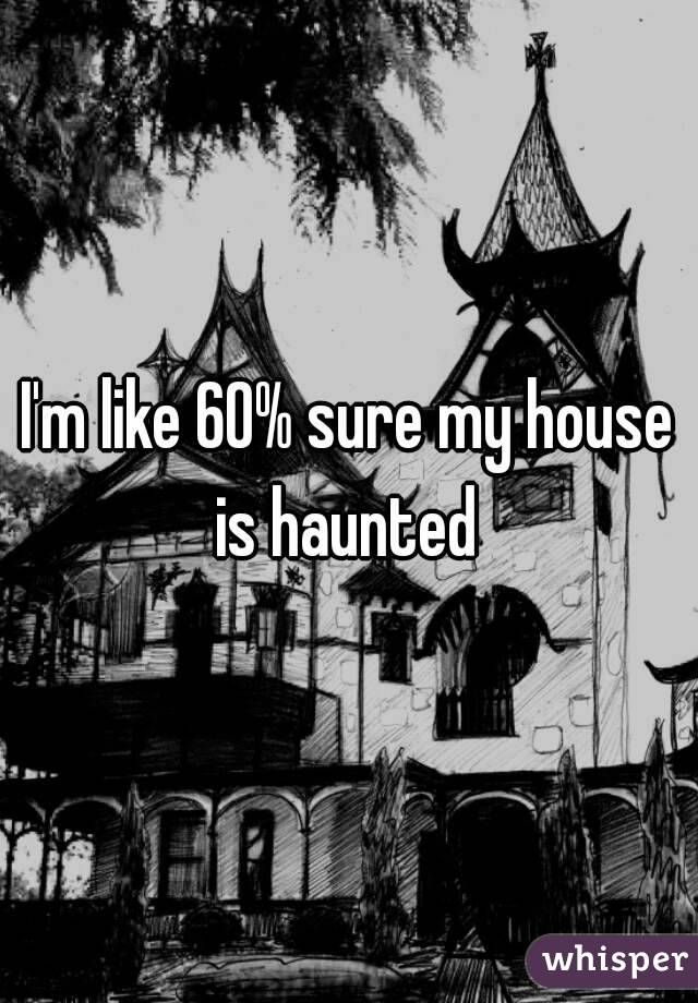 I'm like 60% sure my house is haunted