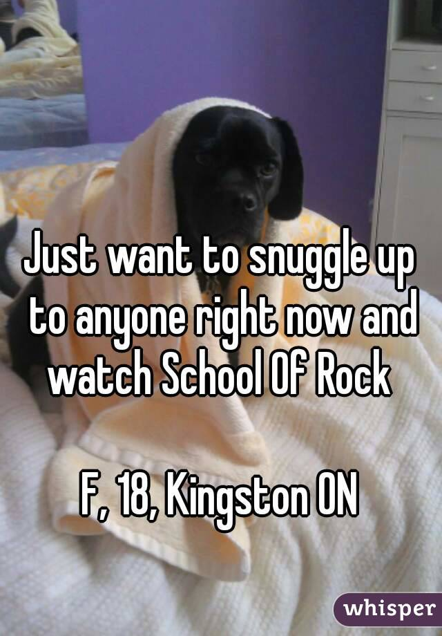 Just want to snuggle up to anyone right now and watch School Of Rock   F, 18, Kingston ON